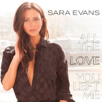 "SARA EVANS NEW SINGLE ""ALL THE LOVE YOU LEFT ME"""